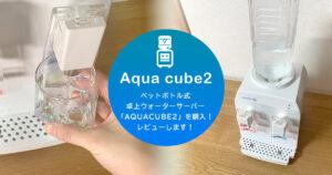 ペットボトル式卓上ウォーターサーバー「AQUACUBE2」を購入!レビューします!