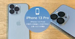iPhone 13 Proは子供がいる家庭にこそおすすめ!と思った3つの理由